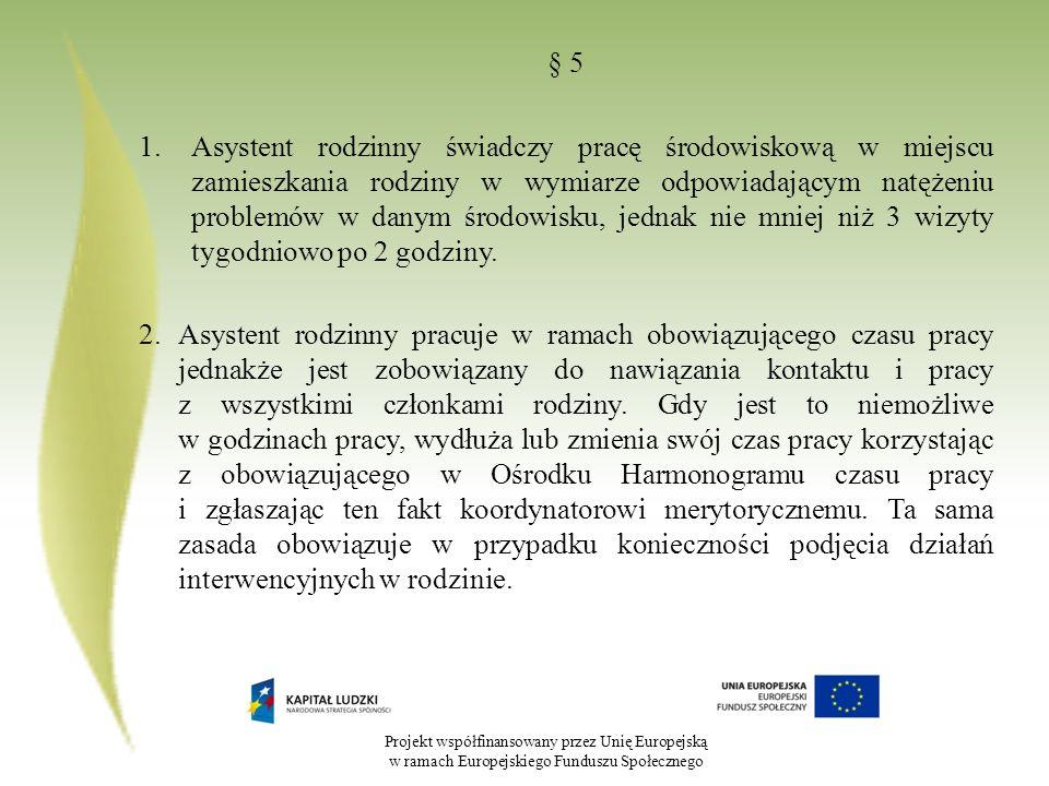 Projekt współfinansowany przez Unię Europejską w ramach Europejskiego Funduszu Społecznego § 5 1.Asystent rodzinny świadczy pracę środowiskową w miejs