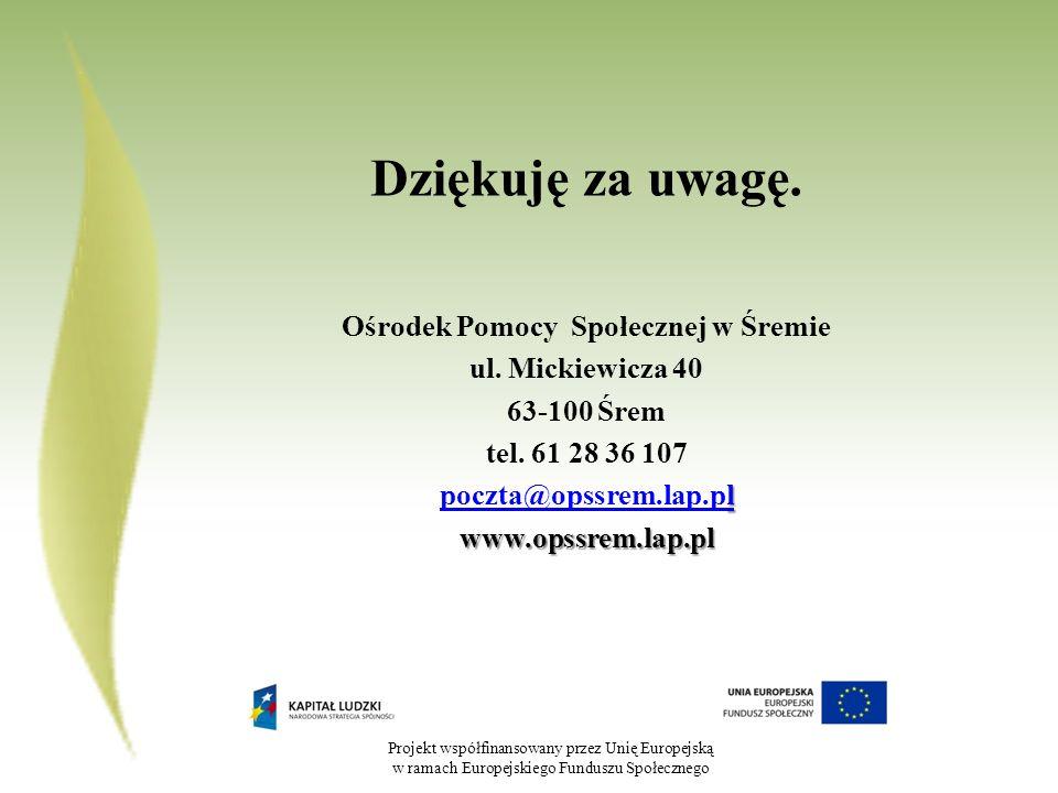 Projekt współfinansowany przez Unię Europejską w ramach Europejskiego Funduszu Społecznego Dziękuję za uwagę. Ośrodek Pomocy Społecznej w Śremie ul. M
