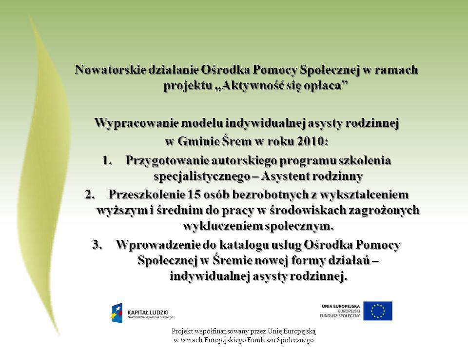 Projekt współfinansowany przez Unię Europejską w ramach Europejskiego Funduszu Społecznego Nowatorskie działanie Ośrodka Pomocy Społecznej w ramach projektu Aktywność się opłaca Wypracowanie modelu indywidualnej asysty rodzinnej w Gminie Śrem w roku 2010: 1.Przygotowanie autorskiego programu szkolenia specjalistycznego – Asystent rodzinny 2.Przeszkolenie 15 osób bezrobotnych z wykształceniem wyższym i średnim do pracy w środowiskach zagrożonych wykluczeniem społecznym.