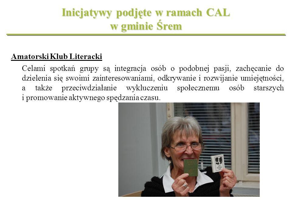Inicjatywy podjęte w ramach CAL w gminie Śrem Amatorski Klub Literacki Celami spotkań grupy są integracja osób o podobnej pasji, zachęcanie do dzielen