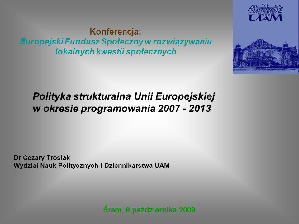 Polityka strukturalna Unii Europejskiej w okresie programowania 2007 - 2013 Dr Cezary Trosiak Wydział Nauk Politycznych i Dziennikarstwa UAM Konferenc