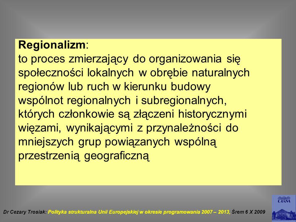 Strategia Lizbońska a polityka spójności W roku 2000 na Szczycie w Lizbonie założono przekształcenie UE w ciągu dziesięciu lat w najbardziej konkurencyjną gospodarkę światową W roku 2001 na Szczycie w Goeteborgu założenia te zostały uzupełnione o elementy związane z trwałym i zrównoważonym, ze względu na środowisko, rozwojem społeczno-gospodarczym Komisja Europejska zaproponowała wpisanie Strategii Lizbońskiej w nową politykę spójności Będzie ona wdrażana za pomocą funduszy strukturalnych i funduszu spójności Dla Polski jest to korzystne, bowiem najwyżej rozwinięte kraje UE dalszym ciągu pozostaną zainteresowane polityką spójności Dr Cezary Trosiak: Polityka strukturalna Unii Europejskiej w okresie programowania 2007 – 2013, Śrem 6 X 2009