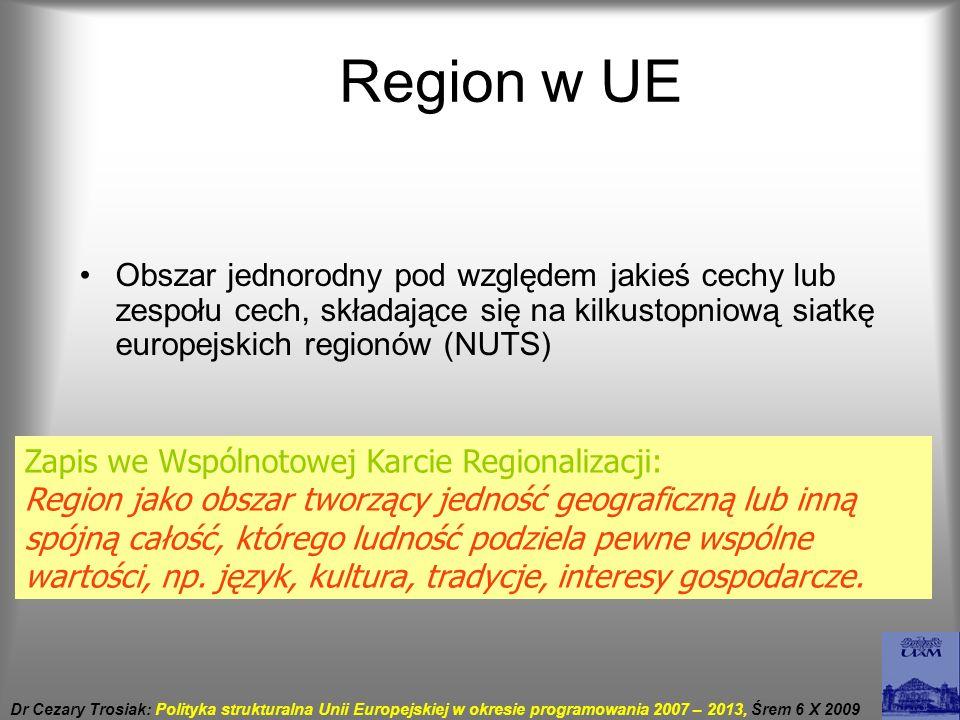 Polityka strukturalna Jedna z polityk wspólnotowych Zakłada dążenie do spójności gospodarczej i społecznej na obszarze w UE poprzez ingerowanie w strukturę gospodarki na poziomie regionalnym lub krajowym Zakłada prowadzenie działań, które mają wpływ na poziom życia ludności i poziom rozwoju gospodarczego poszczególnych państw lub regionów Dr Cezary Trosiak: Polityka strukturalna Unii Europejskiej w okresie programowania 2007 – 2013, Śrem 6 X 2009