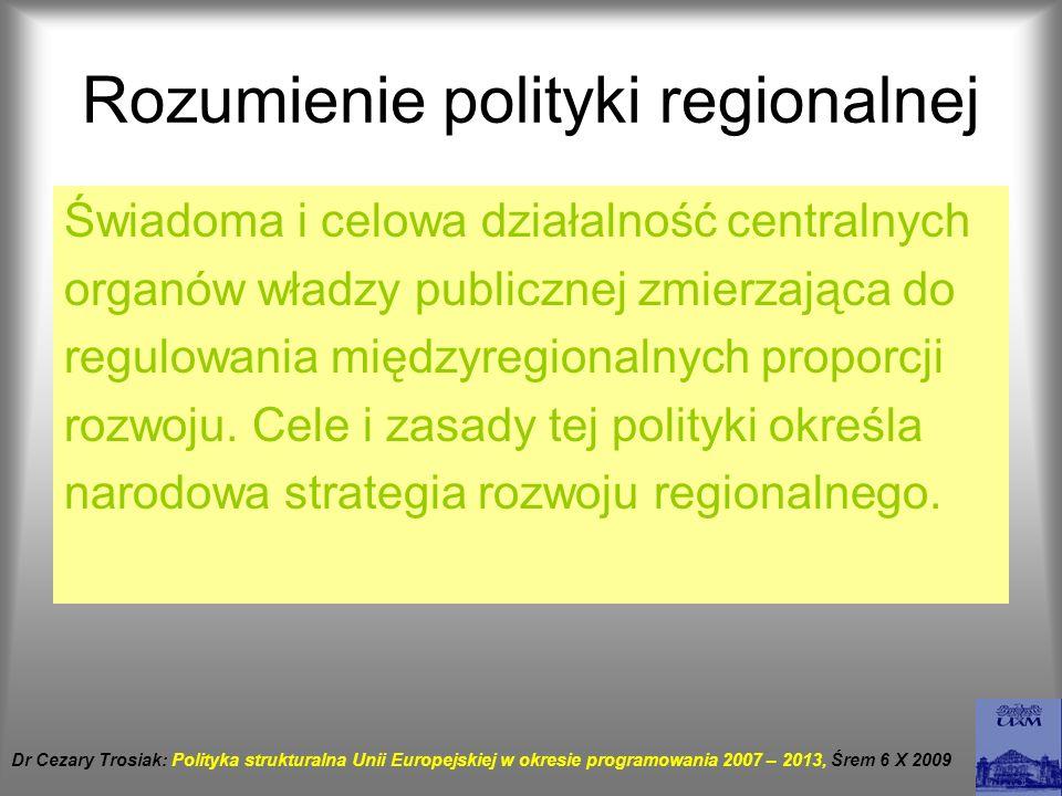Zasady polityki regionalnej Koncentracji Środki są przeznaczone dla regionów w najtrudniejszej sytuacji, tych kwalifikujących się w ramach wszystkich celów polityki strukturalnej Programowania- od JAE – wieloletnie plany rozwoju – perspektywa finansowa -1988 (5lat) 1994 (6lat) 2000(7lat) Dr Cezary Trosiak: Polityka strukturalna Unii Europejskiej w okresie programowania 2007 – 2013, Śrem 6 X 2009