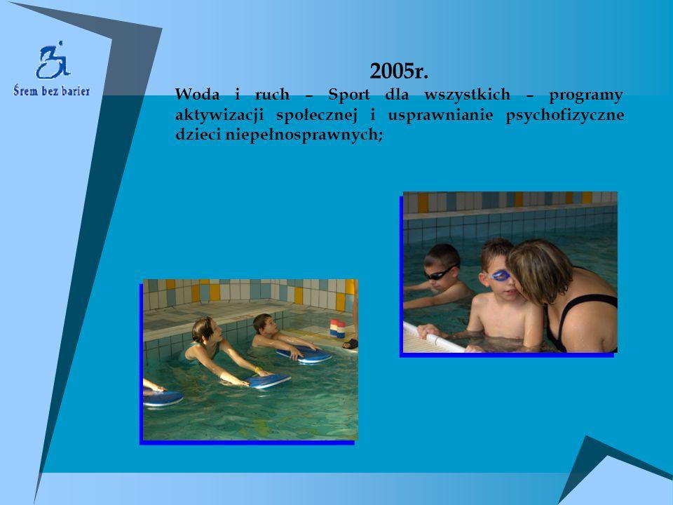 2005r. Woda i ruch – Sport dla wszystkich – programy aktywizacji społecznej i usprawnianie psychofizyczne dzieci niepełnosprawnych;