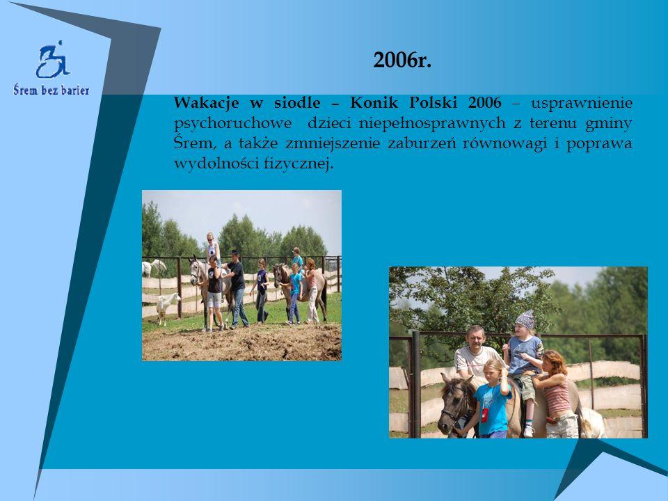 2006r. Wakacje w siodle – Konik Polski 2006 – usprawnienie psychoruchowe dzieci niepełnosprawnych z terenu gminy Śrem, a także zmniejszenie zaburzeń r