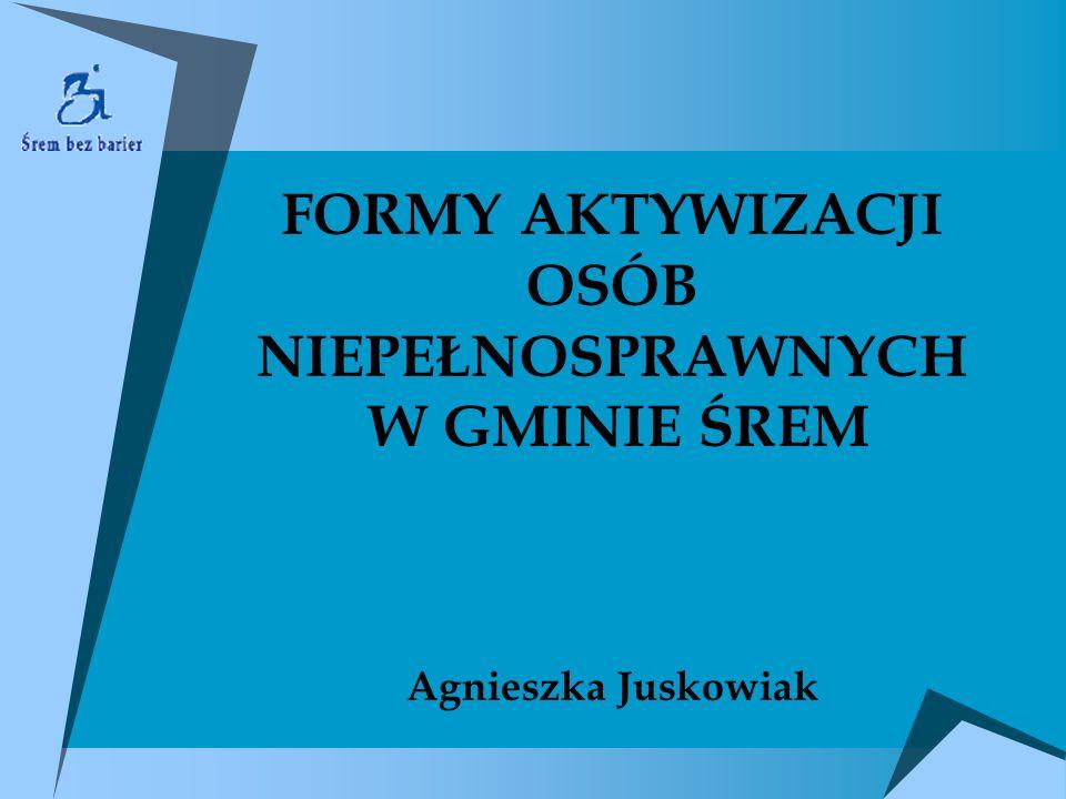 FORMY AKTYWIZACJI OSÓB NIEPEŁNOSPRAWNYCH W GMINIE ŚREM Agnieszka Juskowiak