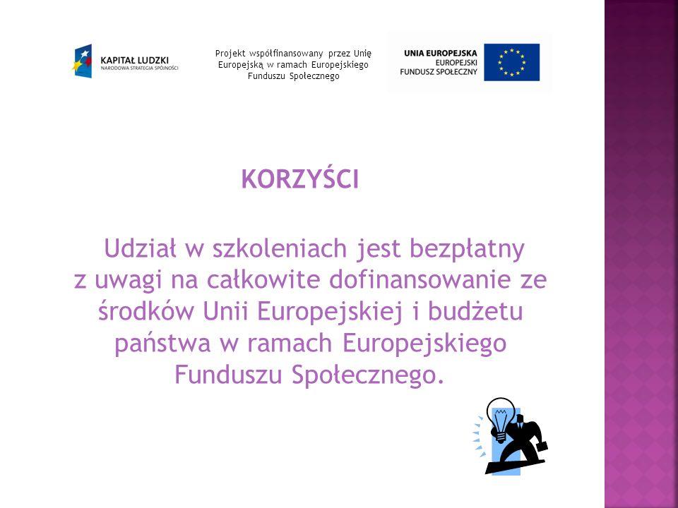 KORZYŚCI Udział w szkoleniach jest bezpłatny z uwagi na całkowite dofinansowanie ze środków Unii Europejskiej i budżetu państwa w ramach Europejskiego Funduszu Społecznego.