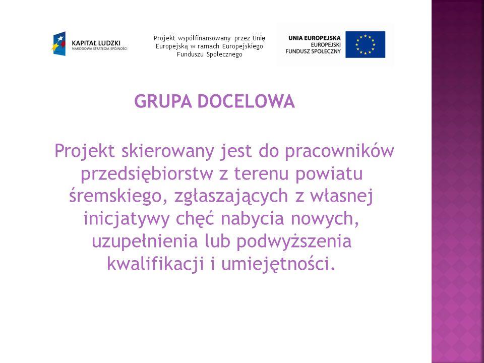 GRUPA DOCELOWA Projekt skierowany jest do pracowników przedsiębiorstw z terenu powiatu śremskiego, zgłaszających z własnej inicjatywy chęć nabycia nowych, uzupełnienia lub podwyższenia kwalifikacji i umiejętności.