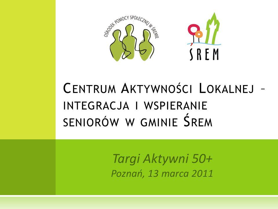 Targi Aktywni 50+ Poznań, 13 marca 2011 C ENTRUM A KTYWNOŚCI L OKALNEJ – INTEGRACJA I WSPIERANIE SENIORÓW W GMINIE Ś REM