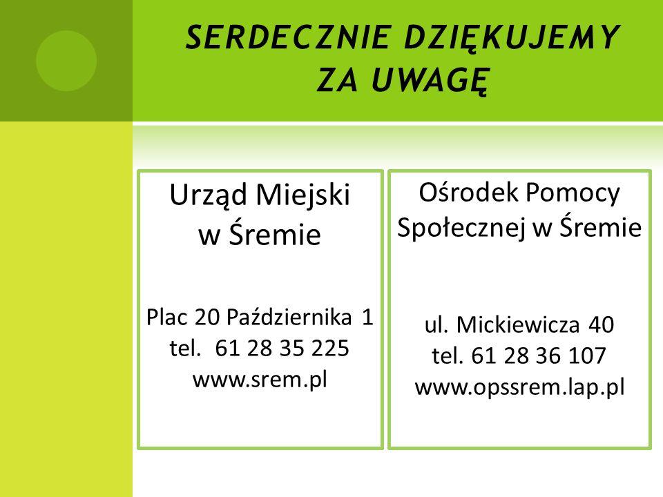 SERDECZNIE DZIĘKUJEMY ZA UWAGĘ Urząd Miejski w Śremie Plac 20 Października 1 tel. 61 28 35 225 www.srem.pl Ośrodek Pomocy Społecznej w Śremie ul. Mick