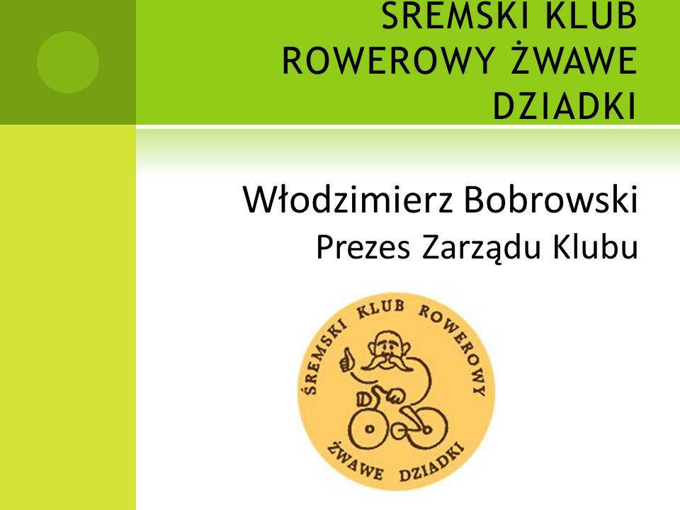 ŚREMSKI KLUB ROWEROWY ŻWAWE DZIADKI Włodzimierz Bobrowski Prezes Zarządu Klubu
