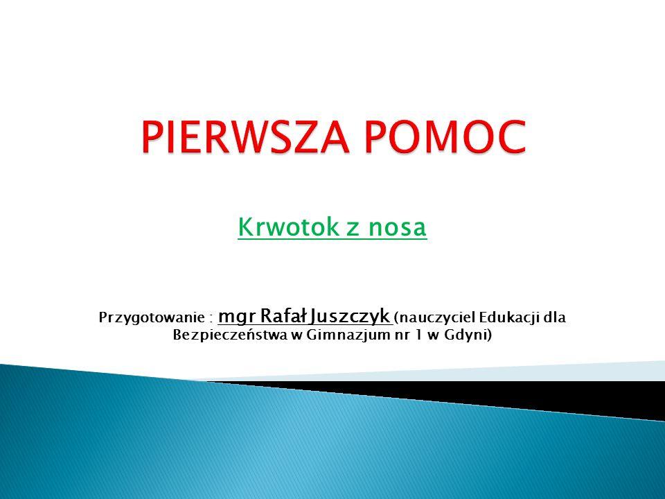 Krwotok z nosa Przygotowanie : mgr Rafał Juszczyk (nauczyciel Edukacji dla Bezpieczeństwa w Gimnazjum nr 1 w Gdyni)