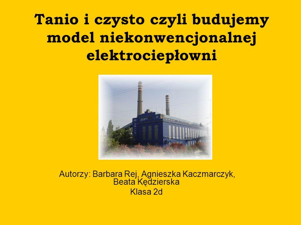 Tanio i czysto czyli budujemy model niekonwencjonalnej elektrociepłowni Autorzy: Barbara Rej, Agnieszka Kaczmarczyk, Beata Kędzierska Klasa 2d