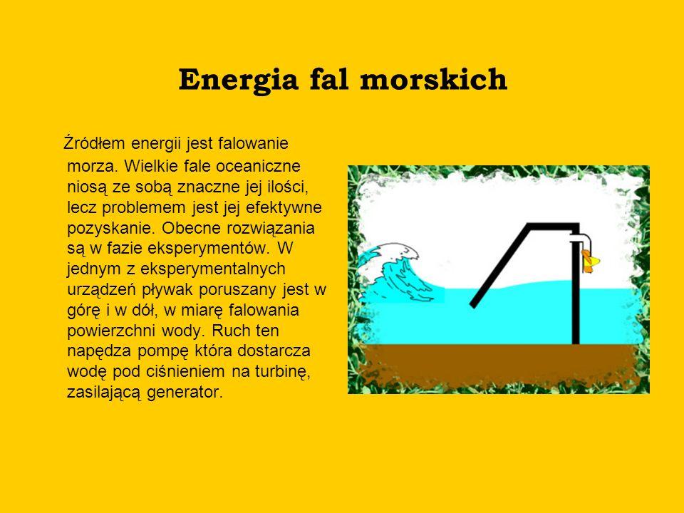 Energia fal morskich Źródłem energii jest falowanie morza. Wielkie fale oceaniczne niosą ze sobą znaczne jej ilości, lecz problemem jest jej efektywne