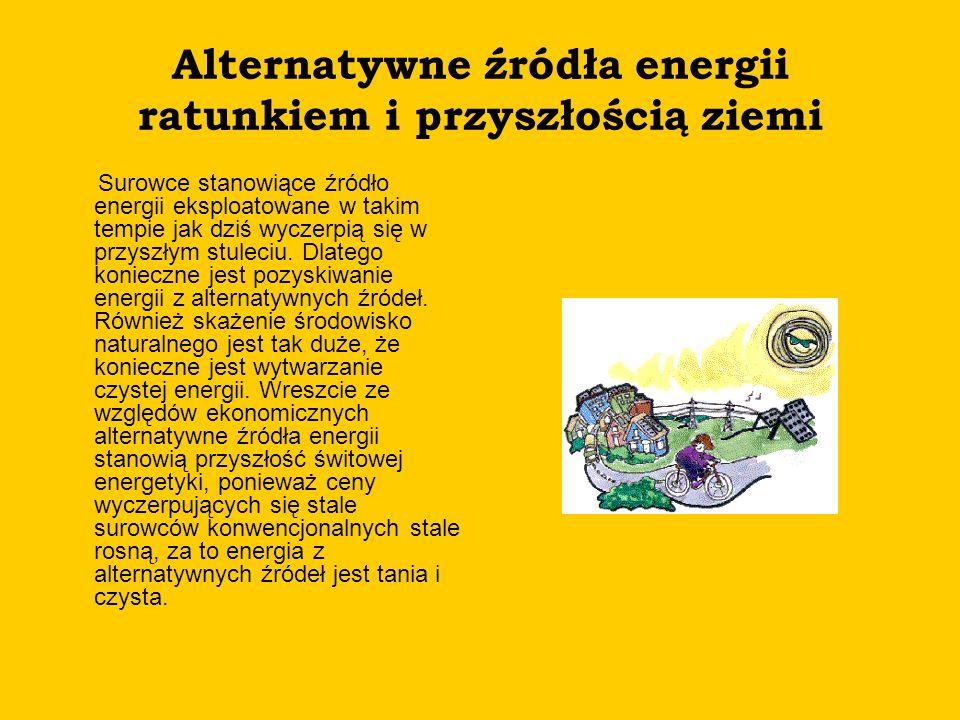 Alternatywne źródła energii ratunkiem i przyszłością ziemi Surowce stanowiące źródło energii eksploatowane w takim tempie jak dziś wyczerpią się w prz