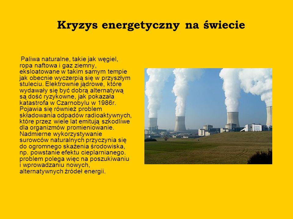 Kryzys energetyczny na świecie Paliwa naturalne, takie jak węgiel, ropa naftowa i gaz ziemny, eksloatowane w takim samym tempie jak obecnie wyczerpią