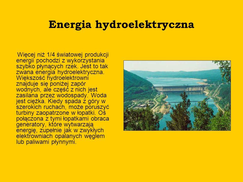 Energia hydroelektryczna Więcej niż 1/4 światowej produkcji energii pochodzi z wykorzystania szybko płynących rzek. Jest to tak zwana energia hydroele