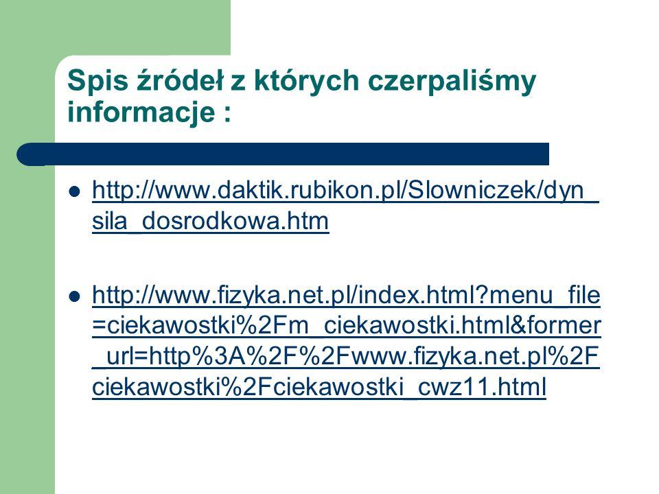 Spis źródeł z których czerpaliśmy informacje : http://www.daktik.rubikon.pl/Slowniczek/dyn_ sila_dosrodkowa.htm http://www.daktik.rubikon.pl/Slowniczek/dyn_ sila_dosrodkowa.htm http://www.fizyka.net.pl/index.html?menu_file =ciekawostki%2Fm_ciekawostki.html&former _url=http%3A%2F%2Fwww.fizyka.net.pl%2F ciekawostki%2Fciekawostki_cwz11.html http://www.fizyka.net.pl/index.html?menu_file =ciekawostki%2Fm_ciekawostki.html&former _url=http%3A%2F%2Fwww.fizyka.net.pl%2F ciekawostki%2Fciekawostki_cwz11.html