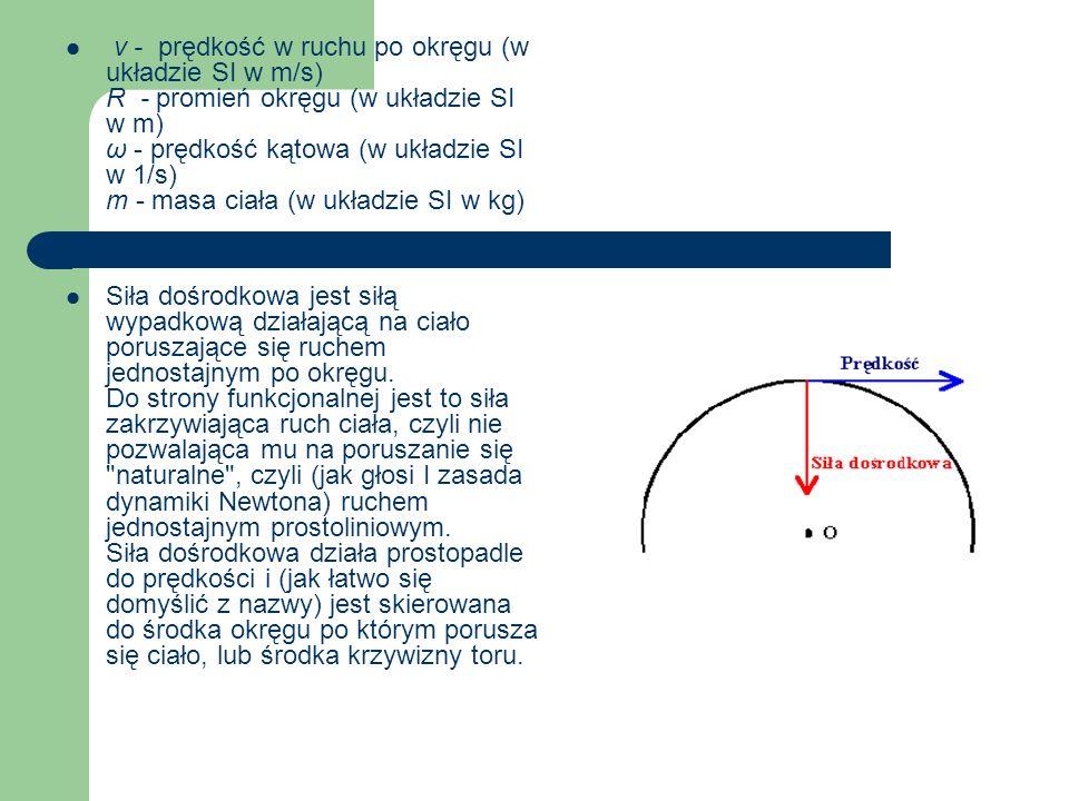 v - prędkość w ruchu po okręgu (w układzie SI w m/s) R - promień okręgu (w układzie SI w m) ω - prędkość kątowa (w układzie SI w 1/s) m - masa ciała (w układzie SI w kg) Siła dośrodkowa jest siłą wypadkową działającą na ciało poruszające się ruchem jednostajnym po okręgu.