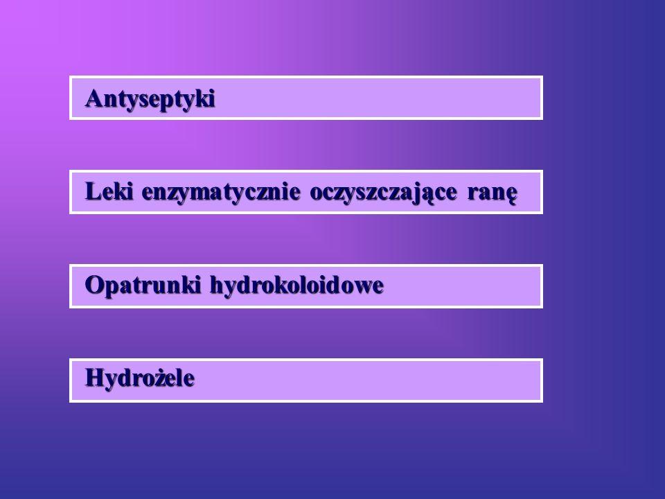 Antyseptyki Leki enzymatycznie oczyszczające ranę Opatrunki hydrokoloidowe Hydrożele
