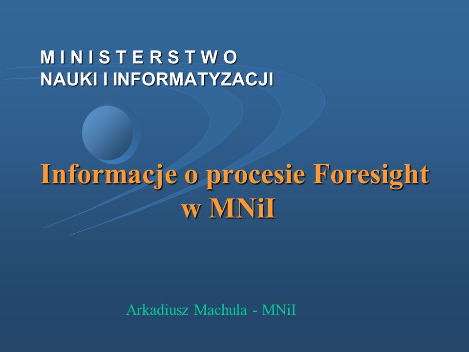 M I N I S T E R S T W O NAUKI I INFORMATYZACJI Informacje o procesie Foresight w MNiI Arkadiusz Machula - MNiI