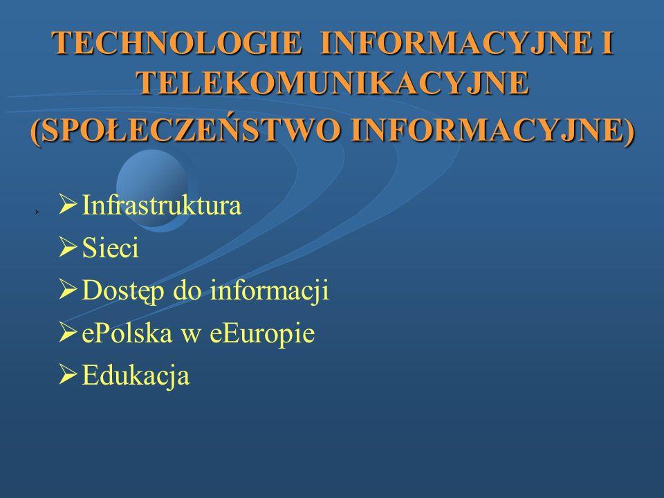TECHNOLOGIE INFORMACYJNE I TELEKOMUNIKACYJNE (SPOŁECZEŃSTWO INFORMACYJNE) Infrastruktura Sieci Dostęp do informacji ePolska w eEuropie Edukacja