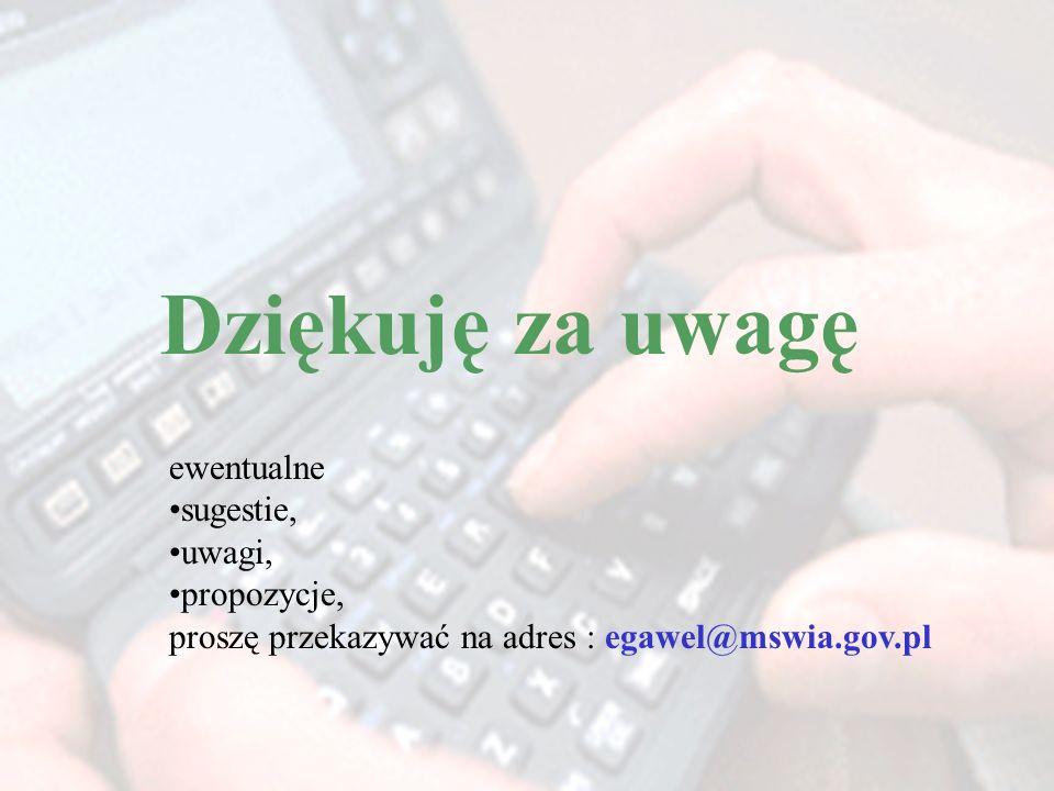 Dziękuję za uwagę ewentualne sugestie, uwagi, propozycje, proszę przekazywać na adres : egawel@mswia.gov.pl