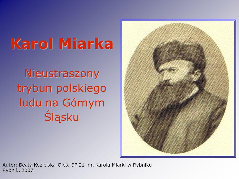 Karol Miarka Nieustraszony trybun polskiego ludu na Górnym Śląsku Autor: Beata Kozielska-Oleś, SP 21 im. Karola Miarki w Rybniku Rybnik, 2007