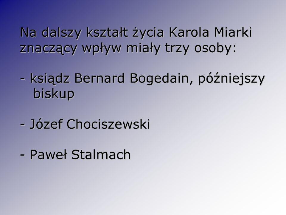 Na dalszy kształt życia Karola Miarki znaczący wpływ miały trzy osoby: - ksiądz Bernard Bogedain, późniejszy biskup - Józef Chociszewski - Paweł Stalm