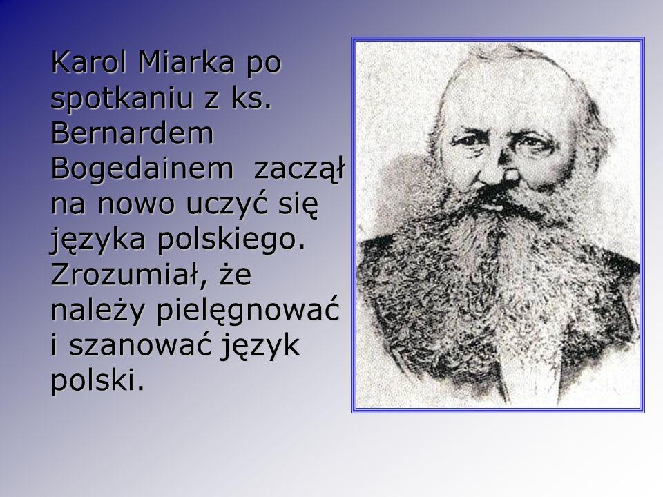 Karol Miarka po spotkaniu z ks. Bernardem Bogedainem zaczął na nowo uczyć się języka polskiego. Zrozumiał, że należy pielęgnować i szanować język pols