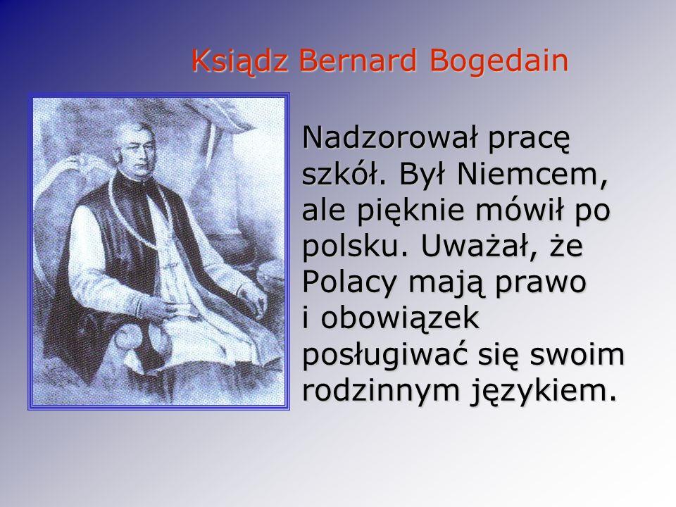Ksiądz Bernard Bogedain Ksiądz Bernard Bogedain Nadzorował pracę szkół. Był Niemcem, ale pięknie mówił po polsku. Uważał, że Polacy mają prawo i obowi