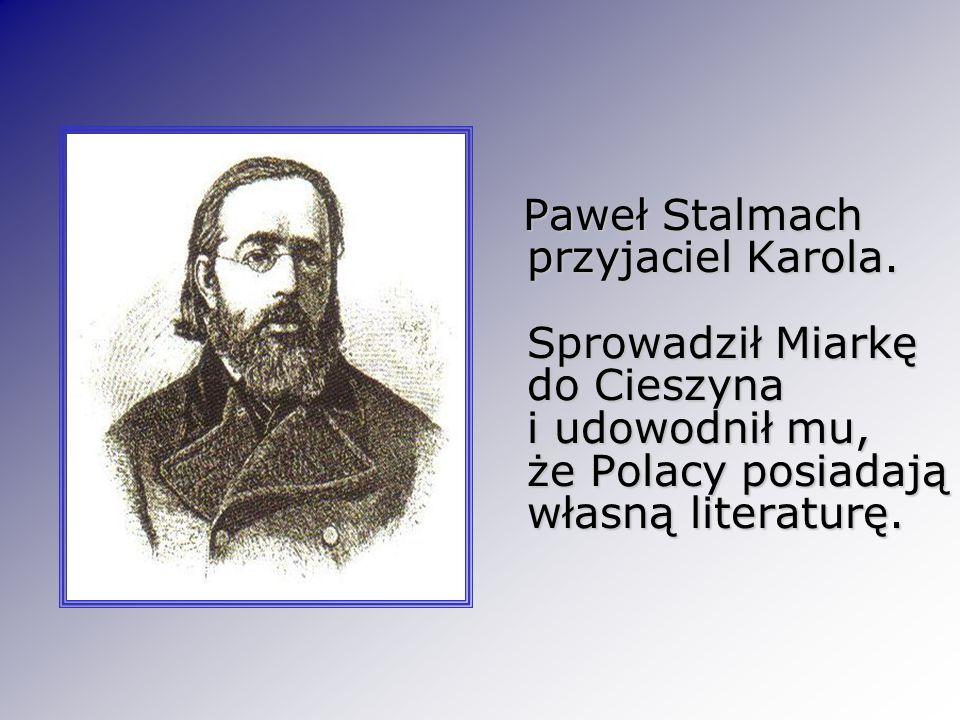 Paweł Stalmach przyjaciel Karola. Sprowadził Miarkę do Cieszyna i udowodnił mu, że Polacy posiadają własną literaturę. Paweł Stalmach przyjaciel Karol