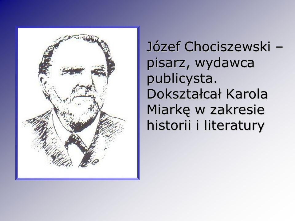 Józef Chociszewski – pisarz, wydawca publicysta. Dokształcał Karola Miarkę w zakresie historii i literatury