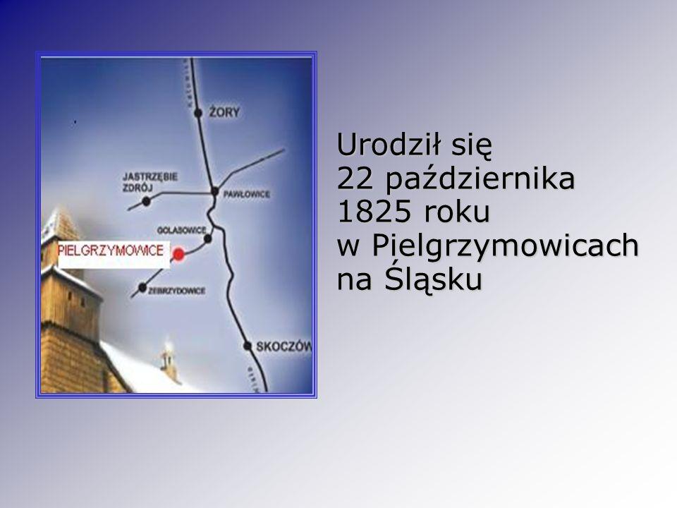 Urodził się 22 października 1825 roku w Pielgrzymowicach na Śląsku Urodził się 22 października 1825 roku w Pielgrzymowicach na Śląsku
