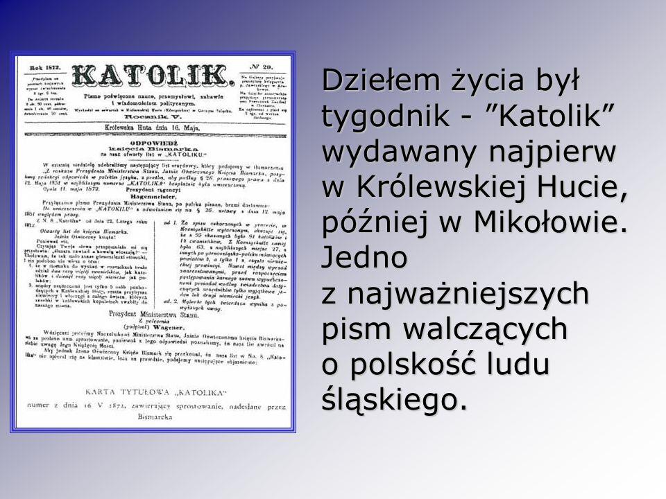 Dziełem życia był tygodnik - Katolik wydawany najpierw w Królewskiej Hucie, później w Mikołowie. Jedno z najważniejszych pism walczących o polskość lu