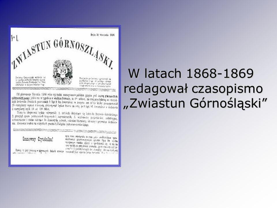 W latach 1868-1869 redagował czasopismo Zwiastun Górnośląski W latach 1868-1869 redagował czasopismo Zwiastun Górnośląski