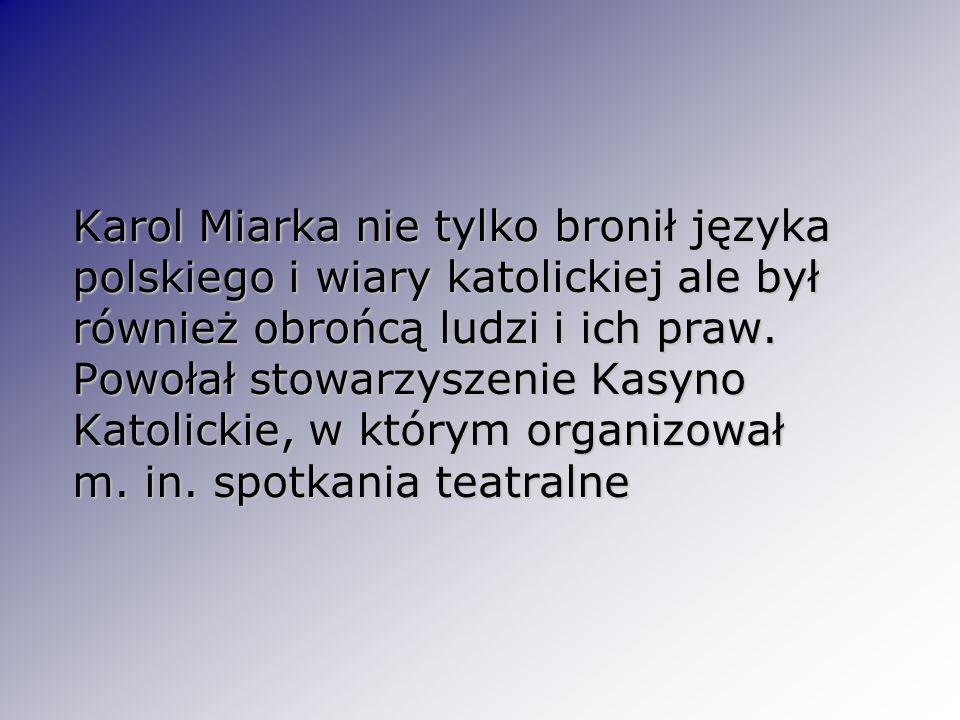 Karol Miarka nie tylko bronił języka polskiego i wiary katolickiej ale był również obrońcą ludzi i ich praw. Powołał stowarzyszenie Kasyno Katolickie,