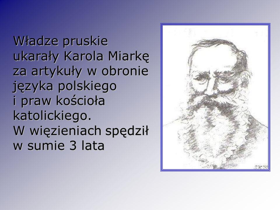 Władze pruskie ukarały Karola Miarkę za artykuły w obronie języka polskiego i praw kościoła katolickiego. W więzieniach spędził w sumie 3 lata