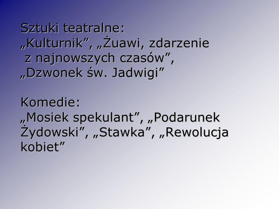 Sztuki teatralne: Kulturnik, Żuawi, zdarzenie z najnowszych czasów, Dzwonek św. Jadwigi Komedie: Mosiek spekulant, Podarunek Żydowski, Stawka, Rewoluc