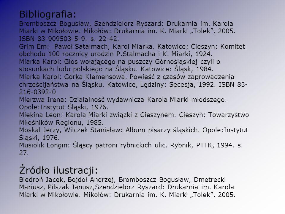 Bibliografia: Bromboszcz Bogusław, Szendzielorz Ryszard: Drukarnia im. Karola Miarki w Mikołowie. Mikołów: Drukarnia im. K. Miarki Tolek, 2005. ISBN 8
