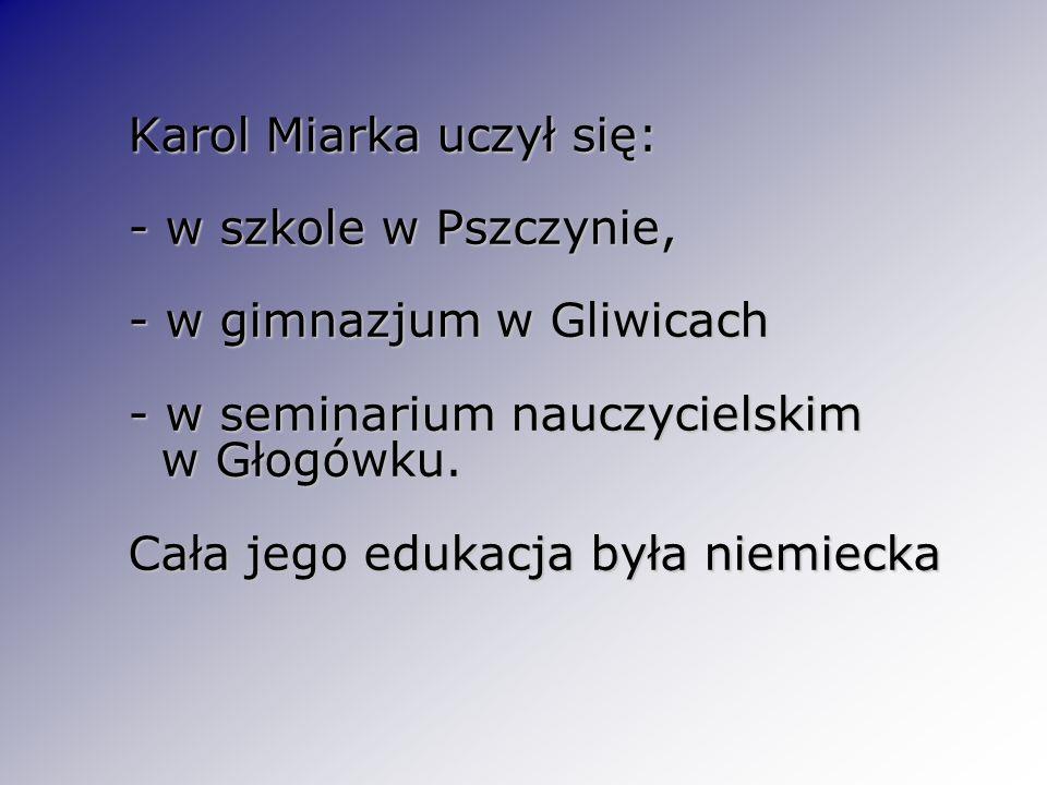 Karol Miarka uczył się: - w szkole w Pszczynie, - w gimnazjum w Gliwicach - w seminarium nauczycielskim w Głogówku. Cała jego edukacja była niemiecka