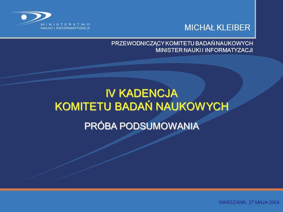 MICHAŁ KLEIBER PRZEWODNICZĄCY KOMITETU BADAŃ NAUKOWYCH MINISTER NAUKI I INFORMATYZACJI IV KADENCJA KOMITETU BADAŃ NAUKOWYCH PRÓBA PODSUMOWANIA WARSZAWA, 27 MAJA 2004