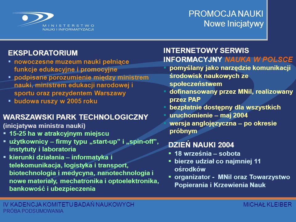 PROMOCJA NAUKI Nowe Inicjatywy EKSPLORATORIUM nowoczesne muzeum nauki pełniące funkcje edukacyjne i promocyjne podpisane porozumienie między ministrem nauki, ministrem edukacji narodowej i sportu oraz prezydentem Warszawy budowa ruszy w 2005 roku WARSZAWSKI PARK TECHNOLOGICZNY (inicjatywa ministra nauki) 15-25 ha w atrakcyjnym miejscu użytkownicy – firmy typu start-up i spin-off, instytuty i laboratoria kierunki działania – informatyka i telekomunikacja, logistyka i transport, biotechnologia i medycyna, nanotechnologia i nowe materiały, mechatronika i optoelektronika, bankowość i ubezpieczenia INTERNETOWY SERWIS INFORMACYJNY NAUKA W POLSCE pomyślany jako narzędzie komunikacji środowisk naukowych ze społeczeństwem dofinansowany przez MNiI, realizowany przez PAP bezpłatnie dostępny dla wszystkich uruchomienie – maj 2004 wersja anglojęzyczna – po okresie próbnym DZIEŃ NAUKI 2004 18 września – sobota bierze udział co najmniej 11 ośrodków organizator - MNiI oraz Towarzystwo Popierania i Krzewienia Nauk IV KADENCJA KOMITETU BADAŃ NAUKOWYCH MICHAŁ KLEIBER PRÓBA PODSUMOWANIA