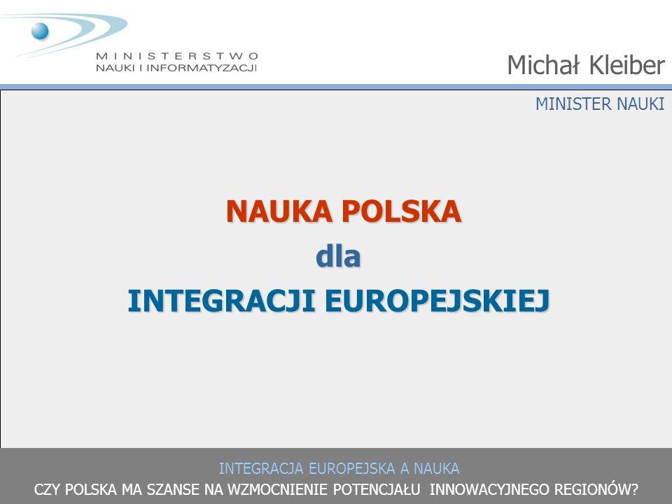 INTEGRACJA EUROPEJSKA A NAUKA CZY POLSKA MA SZANSE NA WZMOCNIENIE POTENCJAŁU INNOWACYJNEGO REGIONÓW? MINISTER NAUKI Michał Kleiber NAUKA POLSKA dla IN