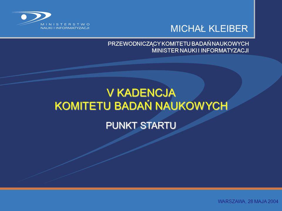 MICHAŁ KLEIBER PRZEWODNICZĄCY KOMITETU BADAŃ NAUKOWYCH MINISTER NAUKI I INFORMATYZACJI V KADENCJA KOMITETU BADAŃ NAUKOWYCH PUNKT STARTU WARSZAWA, 28 MAJA 2004