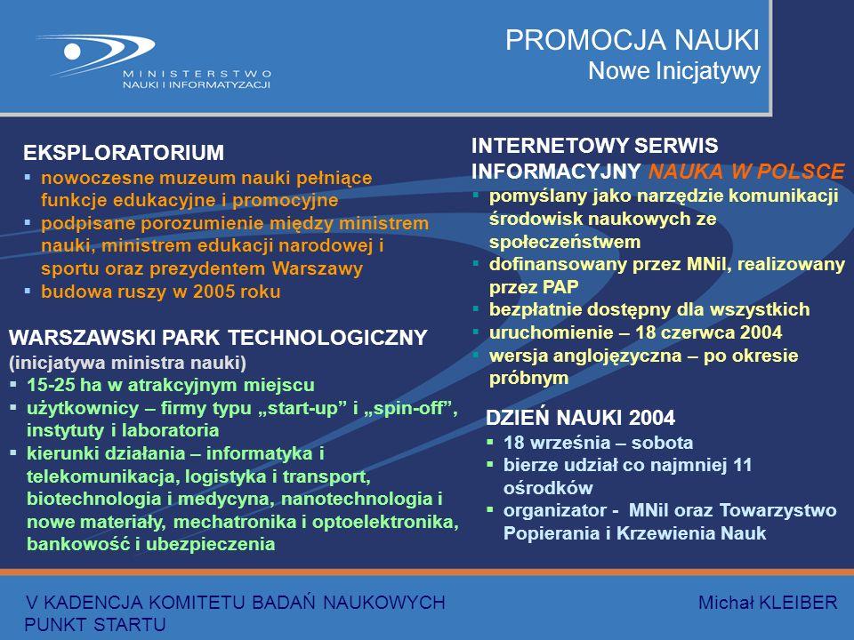 PROMOCJA NAUKI Nowe Inicjatywy EKSPLORATORIUM nowoczesne muzeum nauki pełniące funkcje edukacyjne i promocyjne podpisane porozumienie między ministrem nauki, ministrem edukacji narodowej i sportu oraz prezydentem Warszawy budowa ruszy w 2005 roku WARSZAWSKI PARK TECHNOLOGICZNY (inicjatywa ministra nauki) 15-25 ha w atrakcyjnym miejscu użytkownicy – firmy typu start-up i spin-off, instytuty i laboratoria kierunki działania – informatyka i telekomunikacja, logistyka i transport, biotechnologia i medycyna, nanotechnologia i nowe materiały, mechatronika i optoelektronika, bankowość i ubezpieczenia INTERNETOWY SERWIS INFORMACYJNY NAUKA W POLSCE pomyślany jako narzędzie komunikacji środowisk naukowych ze społeczeństwem dofinansowany przez MNiI, realizowany przez PAP bezpłatnie dostępny dla wszystkich uruchomienie – 18 czerwca 2004 wersja anglojęzyczna – po okresie próbnym DZIEŃ NAUKI 2004 18 września – sobota bierze udział co najmniej 11 ośrodków organizator - MNiI oraz Towarzystwo Popierania i Krzewienia Nauk V KADENCJA KOMITETU BADAŃ NAUKOWYCH Michał KLEIBER PUNKT STARTU