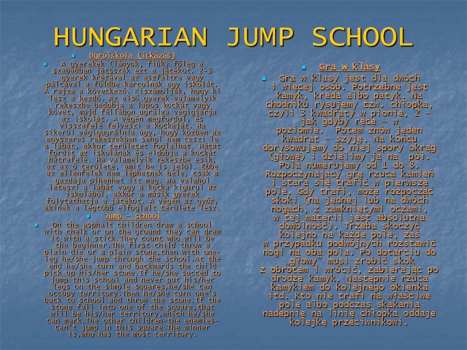 HUNGARIAN JUMP SCHOOL Ugróiskola (ickázás) Ugróiskola (ickázás) A gyerekek (lányok, fiúk) főleg a szabadban játsszák ezt a játékot. 2-3 gyerek krétáva