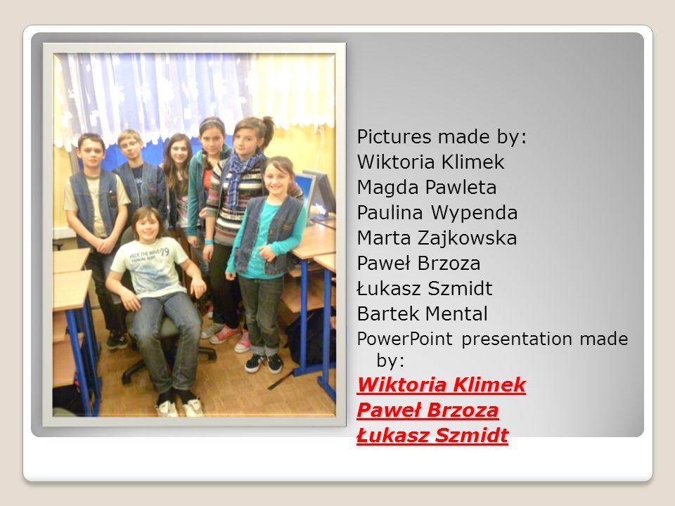 Pictures made by: Wiktoria Klimek Magda Pawleta Paulina Wypenda Marta Zajkowska Paweł Brzoza Łukasz Szmidt Bartek Mental PowerPoint presentation made