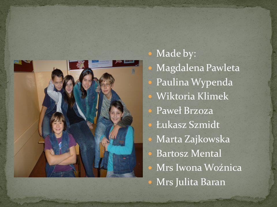 Made by: Magdalena Pawleta Paulina Wypenda Wiktoria Klimek Paweł Brzoza Łukasz Szmidt Marta Zajkowska Bartosz Mental Mrs Iwona Woźnica Mrs Julita Bara